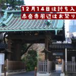 12月14日は討ち入りの日。泉岳寺周辺はお祭り騒ぎ。